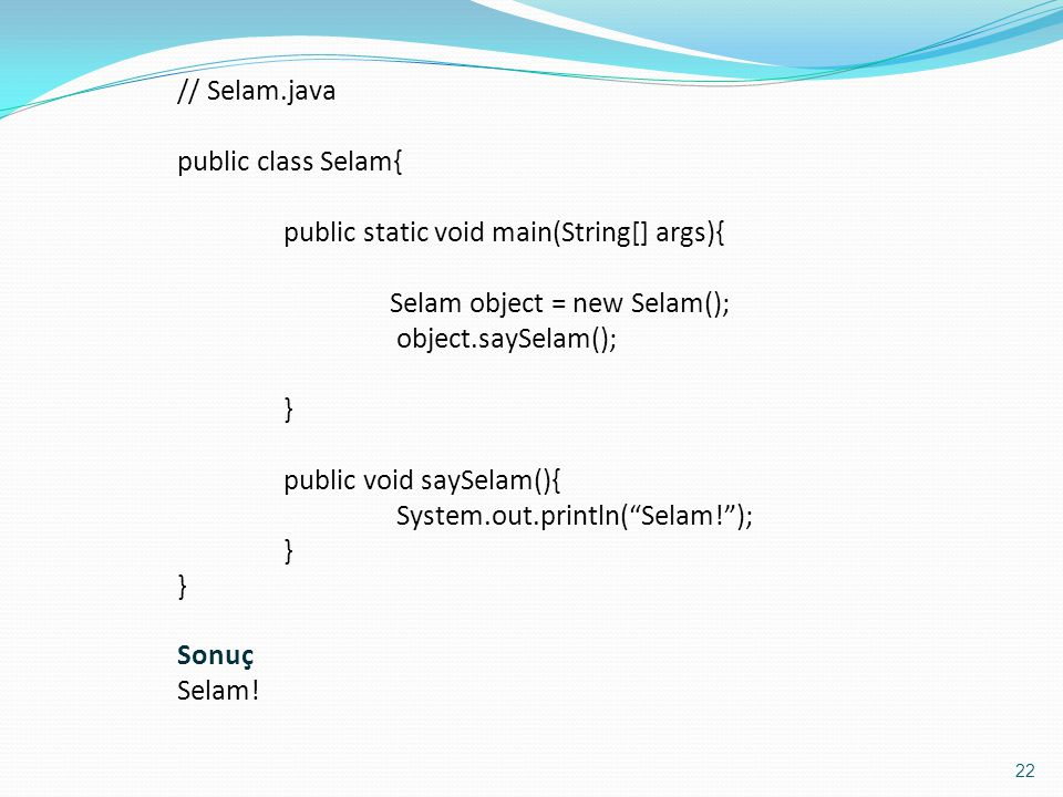 // Selam.java public class Selam{ public static void main(String[] args){ Selam object = new Selam();